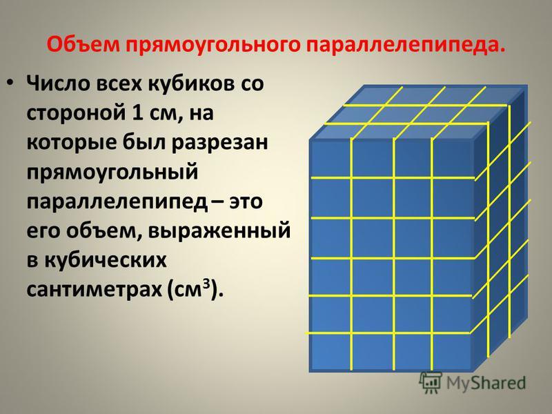 Объем прямоугольного параллелепипеда. Число всех кубиков со стороной 1 см, на которые был разрезан прямоугольный параллелепипед – это его объем, выраженный в кубических сантиметрах (см 3 ).