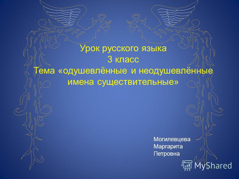 Урок русского языка 3 класс Тема «одушевлённые и неодушевлённые имена существительные» Могилевцева Маргарита Петровна