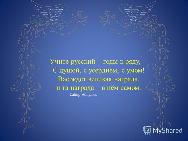 Учите русский – годы к ряду, С душой, с усердием, с умом! Вас ждет великая награда, и та награда – в нём самом. Сабир Абдулла