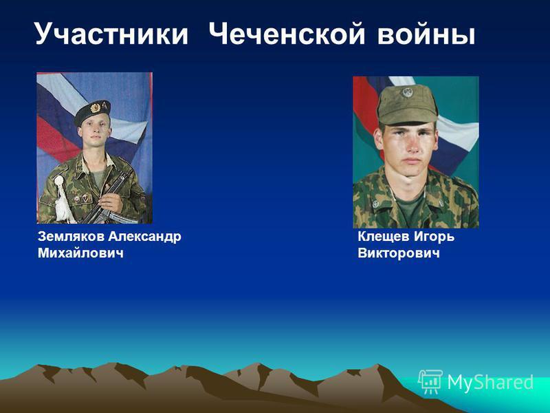 Участники Чеченской войны Земляков Александр Михайлович Клещев Игорь Викторович