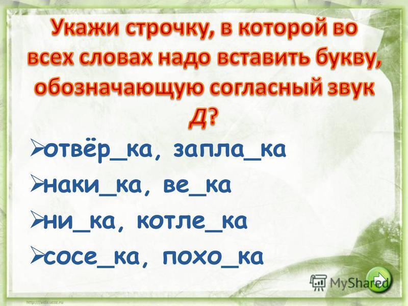 отвёр_ка, запла_ка наки_ка, ве_ка ни_ка, котле_ка сосе_ка, похо_ка