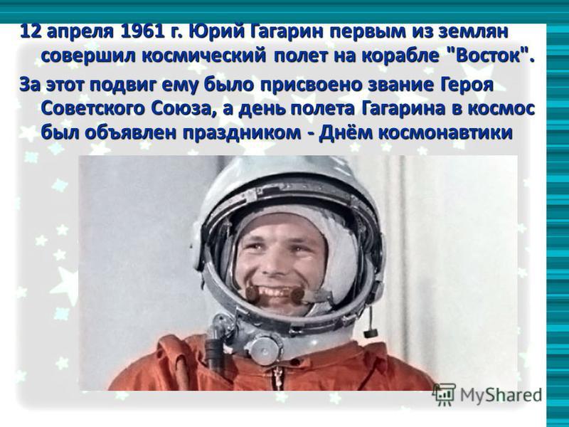 12 апреля 1961 г. Юрий Гагарин первым из землян совершил космический полет на корабле Восток. За этот подвиг ему было присвоено звание Героя Советского Союза, а день полета Гагарина в космос был объявлен праздником - Днём космонавтики