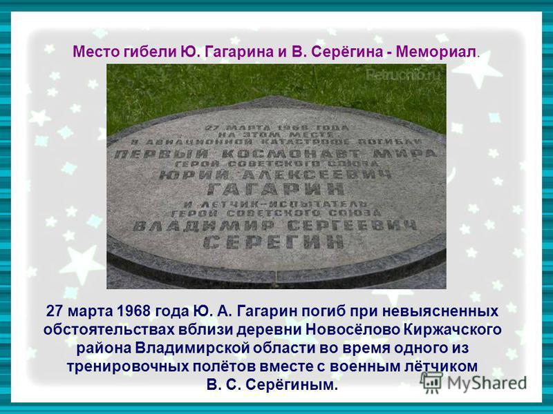 Место гибели Ю. Гагарина и В. Серёгина - Мемориал. 27 марта 1968 года Ю. А. Гагарин погиб при невыясненных обстоятельствах вблизи деревни Новосёлово Киржачского района Владимирской области во время одного из тренировочных полётов вместе с военным лёт