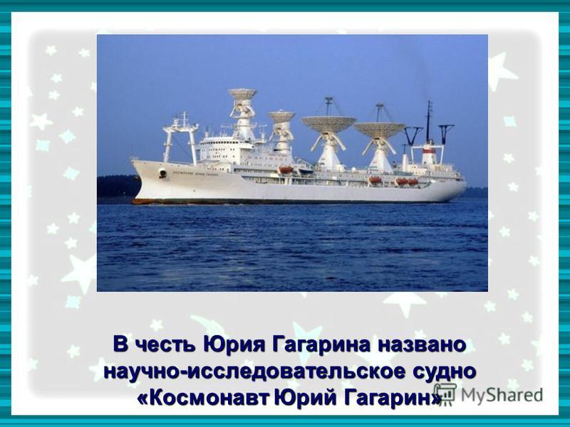 В честь Юрия Гагарина названо научно-исследовательское судно «Космонавт Юрий Гагарин»