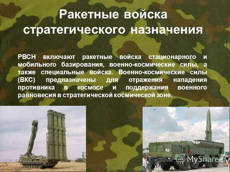 Ракетные войска стратегического назначения РВСН включают ракетные войска стационарного и мобильного базирования, военно-космические силы, а также специальные войска. Военно-космические силы (ВКС) предназначены для отражения нападения противника в кос