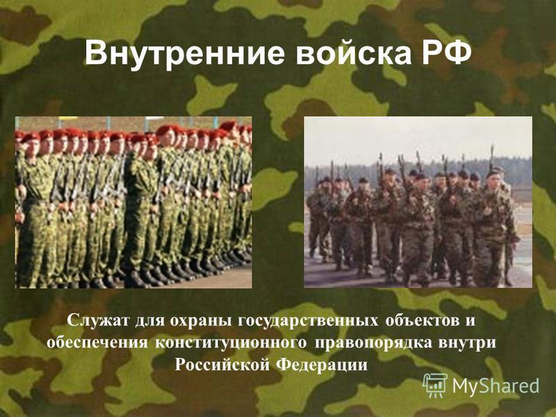 Внутренние войска РФ Служат для охраны государственных объектов и обеспечения конституционного правопорядка внутри Российской Федерации