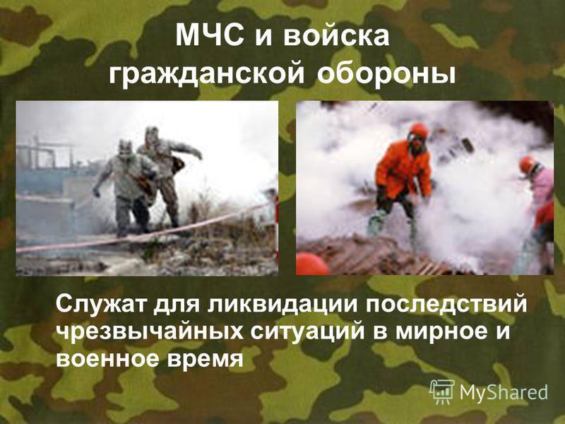 МЧС и войска гражданской обороны Служат для ликвидации последствий чрезвычайных ситуаций в мирное и военное время