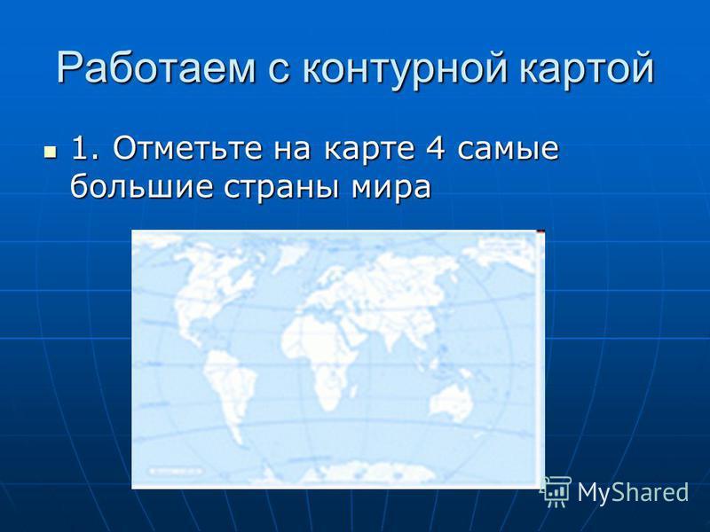 Работаем с контурной картой 1. Отметьте на карте 4 самые большие страны мира 1. Отметьте на карте 4 самые большие страны мира