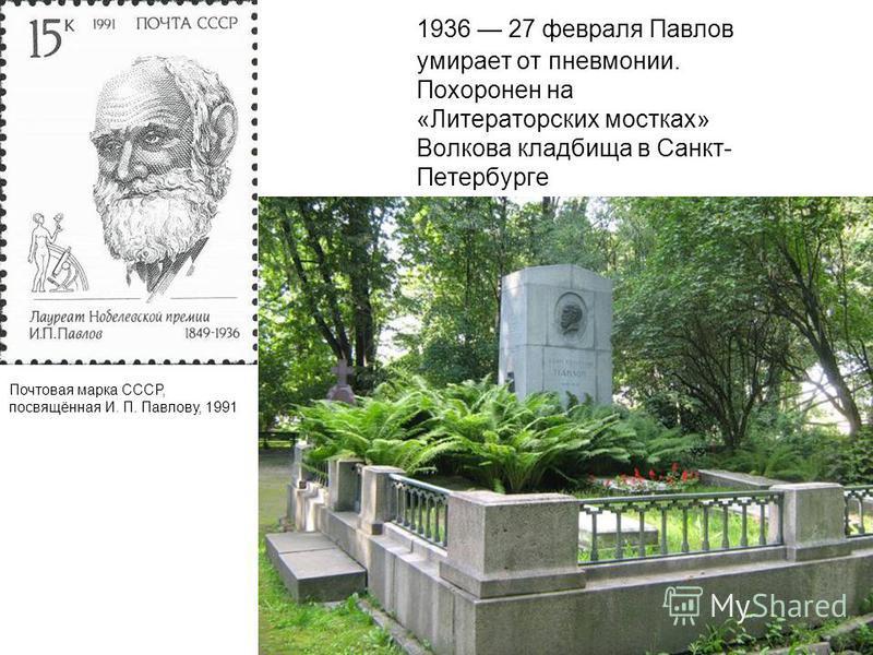1936 27 февраля Павлов умирает от пневмонии. Похоронен на «Литераторских мостках» Волкова кладбища в Санкт- Петербурге Почтовая марка СССР, посвящённая И. П. Павлову, 1991