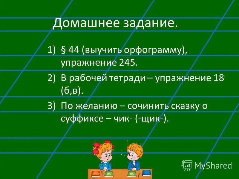 Домашнее задание. 1)§ 44 (выучить орфограмму), упражнение 245. 2)В рабочей тетради – упражнение 18 (б,в). 3)По желанию – сочинить сказку о суффиксе – чик- (-ячик-).