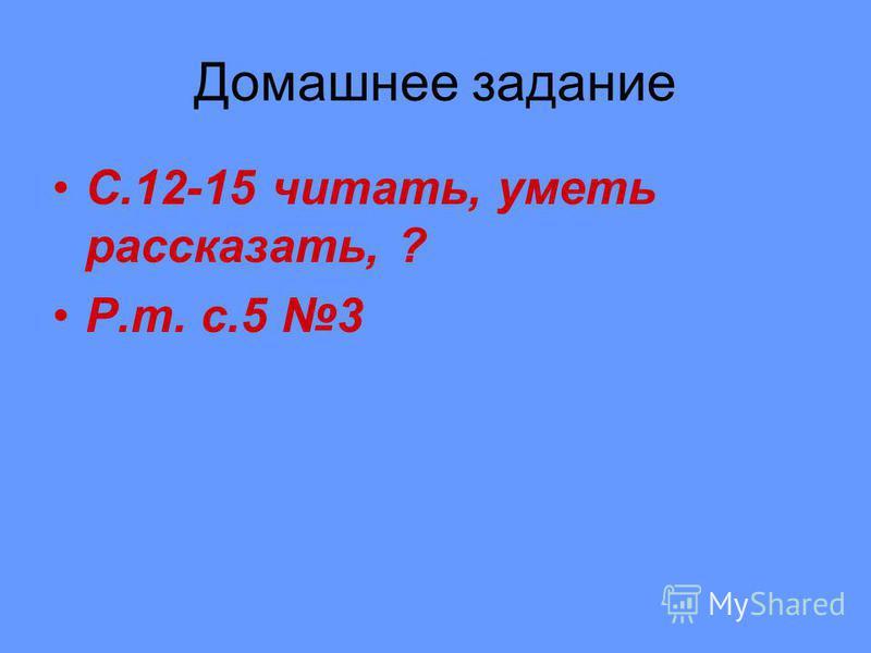 Домашнее задание С.12-15 читать, уметь рассказать, ? Р.т. с.5 3