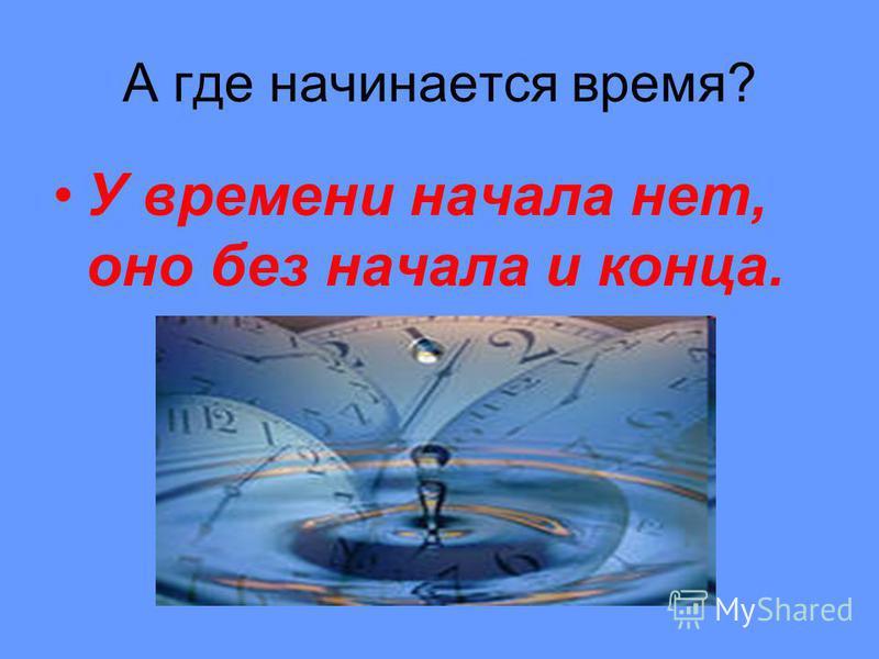 А где начинается время? У времени начала нет, оно без начала и конца.