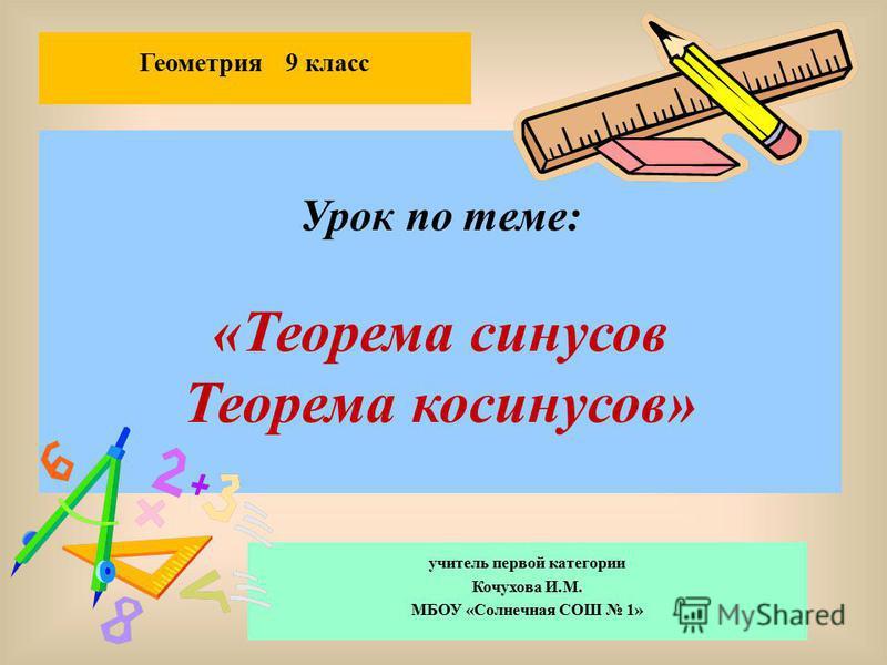Урок по теме: «Теорема синусов Теорема косинусов» учитель первой категории Кочухова И.М. МБОУ «Солнечная СОШ 1» Геометрия 9 класс