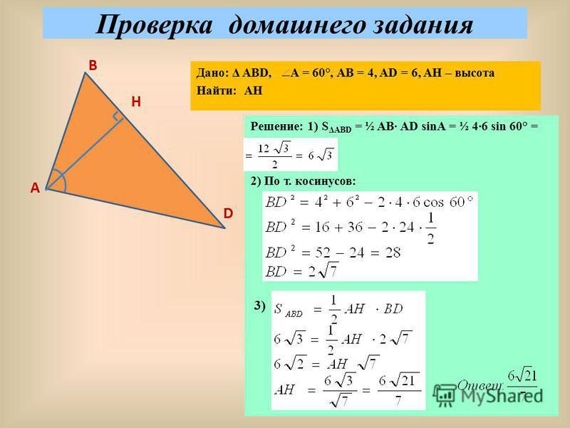 Проверка домашнего задания А В Н D Дано: Δ АВD, A = 60°, АВ = 4, AD = 6, AH – высота Найти: АН Решение: 1) S ΔABD = ½ AB AD sinA = ½ 46 sin 60° = 2) По т. косинусов: 3)