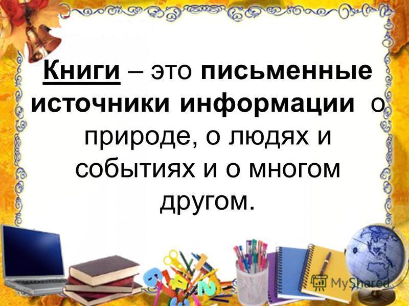 Книги – это письменные источники информации о природе, о людях и событиях и о многом другом.