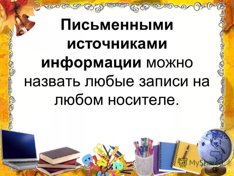 Письменными источниками информации можно назвать любые записи на любом носителе.