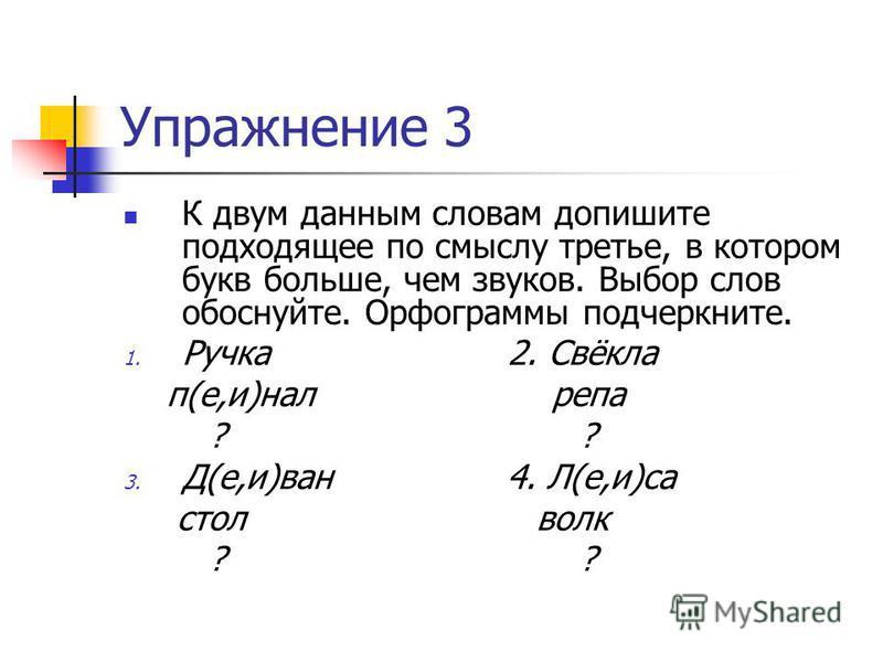 Упражнение 3 К двум данным словам допишите подходящее по смыслу третье, в котором букв больше, чем звуков. Выбор слов обоснуйте. Орфограммы подчеркните. 1. Ручка 2. Свёкла п(е,и)нал репа ? ? 3. Д(е,и)ван 4. Л(е,и)са стол волк ? ?