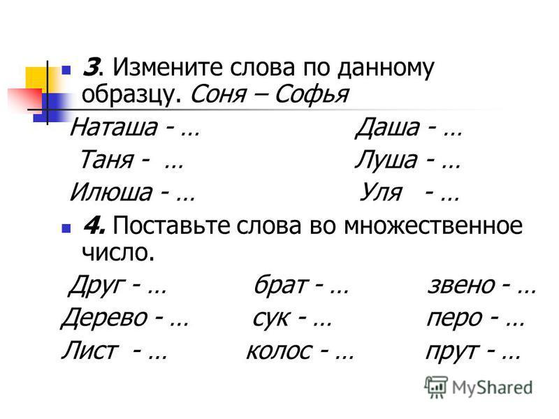 3. Измените слова по данному образцу. Соня – Софья Наташа - … Даша - … Таня - … Луша - … Илюша - … Уля - … 4. Поставьте слова во множественное число. Друг - … брат - … звено - … Дерево - … сук - … перо - … Лист - … колос - … прут - …