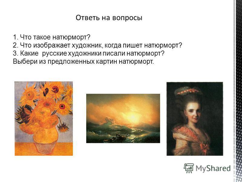 1. Что такое натюрморт? 2. Что изображает художник, когда пишет натюрморт? 3. Какие русские художники писали натюрморт? Выбери из предложенных картин натюрморт.