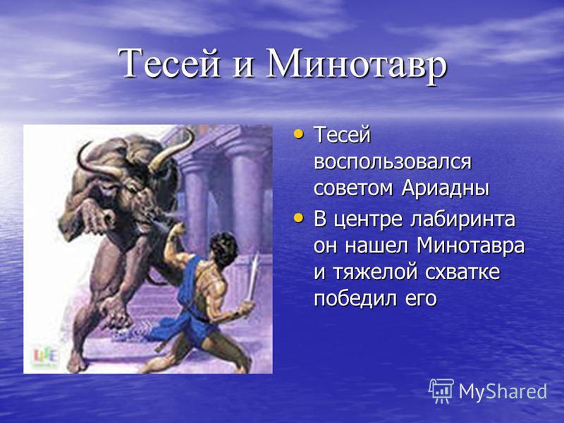 Тесей и Минотавр Тесей воспользовался советом Ариадны Тесей воспользовался советом Ариадны В центре лабиринта он нашел Минотавра и тяжелой схватке победил его В центре лабиринта он нашел Минотавра и тяжелой схватке победил его