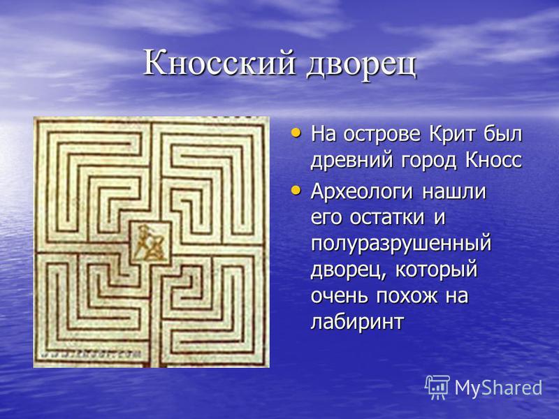 Кносский дворец На острове Крит был древний город Кносс На острове Крит был древний город Кносс Археологи нашли его остатки и полуразрушенный дворец, который очень похож на лабиринт Археологи нашли его остатки и полуразрушенный дворец, который очень