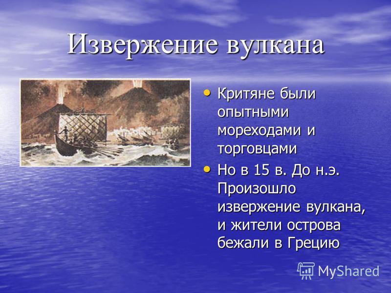 Извержение вулкана Критяне были опытными мореходами и торговцами Критяне были опытными мореходами и торговцами Но в 15 в. До н.э. Произошло извержение вулкана, и жители острова бежали в Грецию Но в 15 в. До н.э. Произошло извержение вулкана, и жители