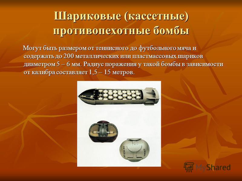 Шариковые (кассетные) противопехотные бомбы Могут быть размером от теннисного до футбольного мяча и содержать до 200 металлических или пластмассовых шариков диаметром 5 – 6 мм. Радиус поражения у такой бомбы в зависимости от калибра составляет 1,5 –