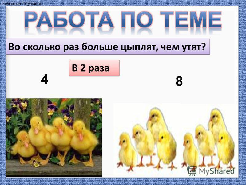 FokinaLida.75@mail.ru 4 8 Во сколько раз больше цыплят, чем утят? В 2 раза