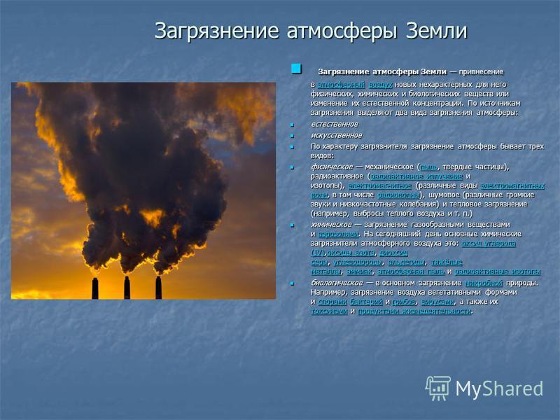 Загрязнение атмосферы Земли Загрязнение атмосферы Земли привнесение в атмосферный воздух новых нехарактерных для него физических, химических и биологических веществ или изменение их естественной концентрации. По источникам загрязнения выделяют два ви