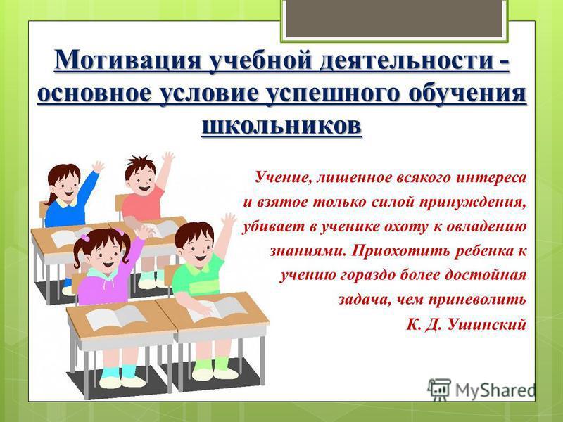 Мотивация учебной деятельности - основное условие успешного обучения школьников Учение, лишенное всякого интереса и взятое только силой принуждения, убивает в ученике охоту к овладению знаниями. Приохотить ребенка к учению гораздо более достойная зад