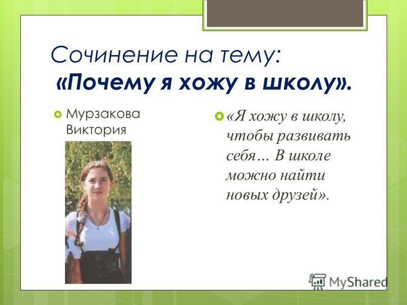 Сочинение на тему: «Почему я хожу в школу». Мурзакова Виктория «Я хожу в школу, чтобы развивать себя… В школе можно найти новых друзей».