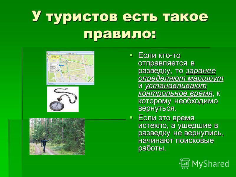 У туристов есть такое правило: Если кто-то отправляется в разведку, то заранее определяют маршрут и устанавливают контрольное время, к которому необходимо вернуться. Если кто-то отправляется в разведку, то заранее определяют маршрут и устанавливают к
