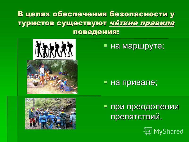 В целях обеспечения безопасности у туристов существуют чёткие правила поведения: на маршруте; на маршруте; на привале; на привале; при преодолении препятствий. при преодолении препятствий.