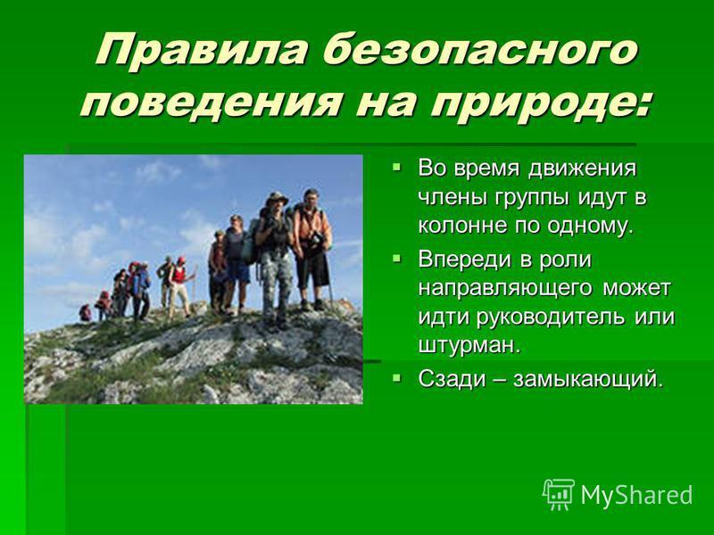 Правила безопасного поведения на природе: Во время движения члены группы идут в колонне по одному. Во время движения члены группы идут в колонне по одному. Впереди в роли направляющего может идти руководитель или штурман. Впереди в роли направляющего