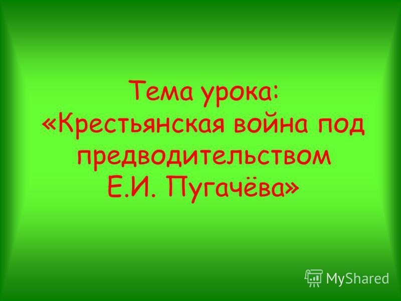 Тема урока: «Крестьянская война под предводительством Е.И. Пугачёва»