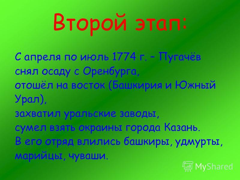 Второй этап: С апреля по июль 1774 г. – Пугачёв снял осаду с Оренбурга, отошёл на восток (Башкирия и Южный Урал), захватил уральские заводы, сумел взять окраины города Казань. В его отряд влились башкиры, удмурты, марийцы, чуваши.