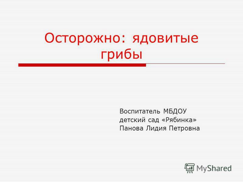 Осторожно: ядовитые грибы Воспитатель МБДОУ детский сад «Рябинка» Панова Лидия Петровна