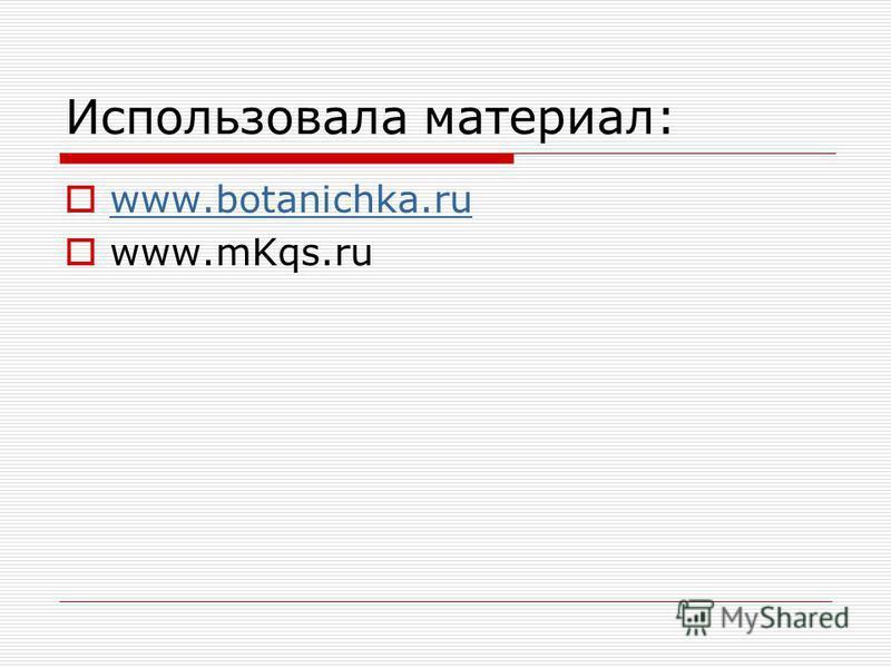 Использовала материал: www.botanichka.ru www.mKqs.ru