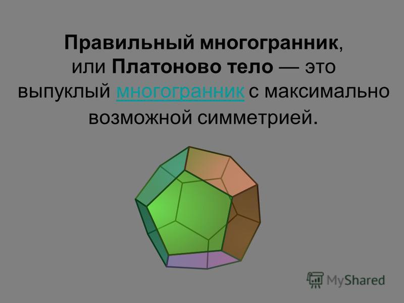 Правильный многогранник, или Платоново тело это выпуклый многогранник с максимально возможной симметрией.многогранник