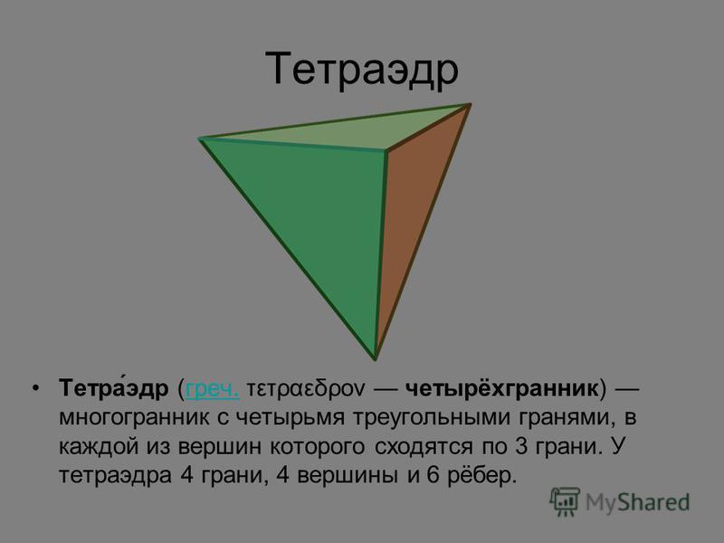 Тетраэдр Тетра́эдр (греч. τετραεδρον четырёхгранник) многогранник с четырьмя треугольными гранями, в каждой из вершин которого сходятся по 3 грани. У тетраэдра 4 грани, 4 вершины и 6 рёбер.греч.