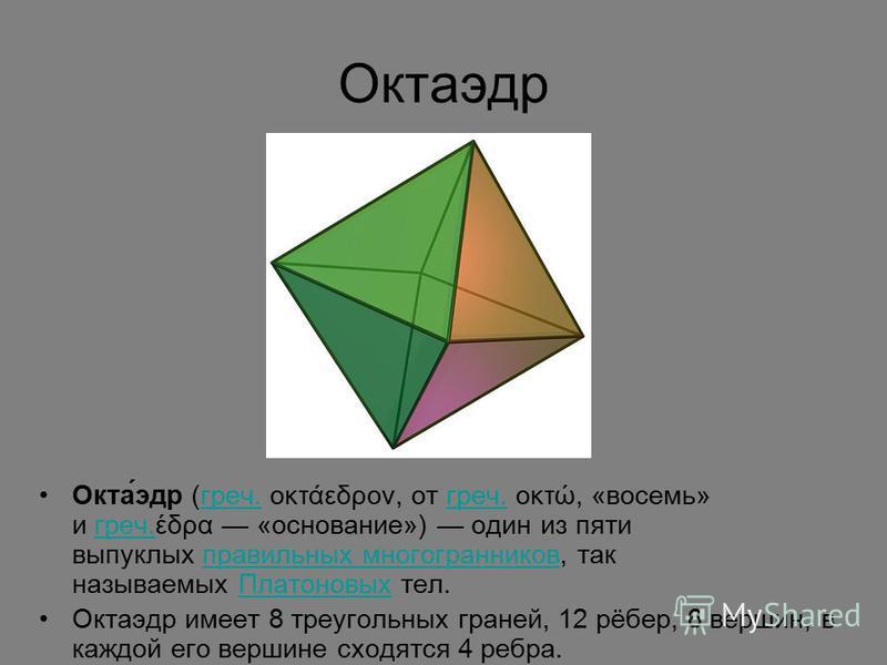 Октаэдр Окта́эдр (греч. οκτάεδρον, от греч. οκτώ, «восемь» и греч.έδρα «основание») один из пяти выпуклых правильных многогранников, так называемых Платоновых тел.греч. правильных многогранников Платоновых Октаэдр имеет 8 треугольных граней, 12 рёбер