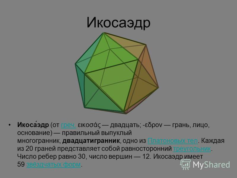 Икосаэдр Икоса́эдр (от греч. εικοσάς двадцать; -εδρον грань, лицо, основание) правильный выпуклый многогранник, двадцатигранник, одно из Платоновых тел. Каждая из 20 граней представляет собой равносторонний треугольник. Число ребер равно 30, число ве