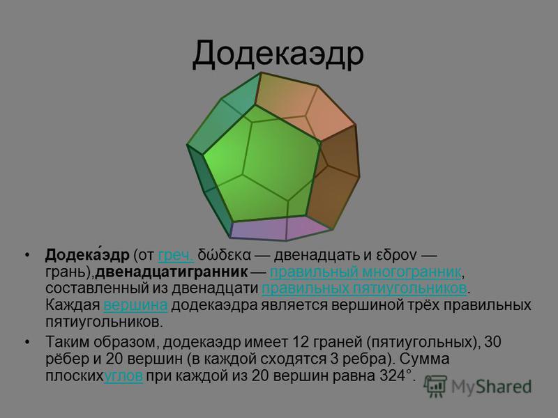 Додекаэдр Додека́эдр (от греч. δώδεκα двенадцать и εδρον грань),двенадцатигранник правильный многогранник, составленный из двенадцати правильных пятиугольников. Каждая вершина додекаэдра является вершиной трёх правильных пятиугольников.греч.правильны
