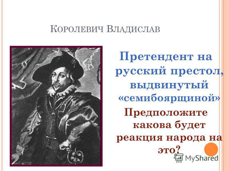К ОРОЛЕВИЧ В ЛАДИСЛАВ Претендент на русский престол, выдвинутый «семибоярщиной» Предположите какова будет реакция народа на это?
