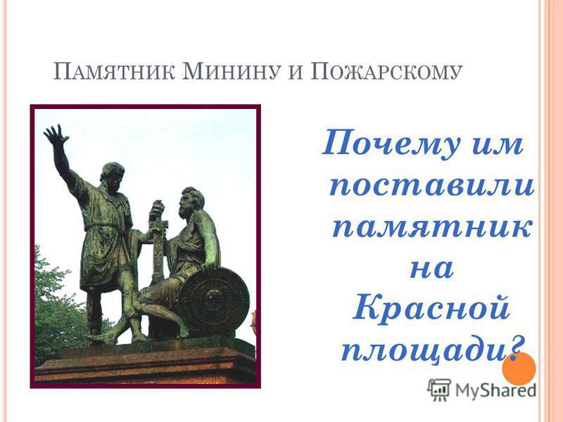 П АМЯТНИК М ИНИНУ И П ОЖАРСКОМУ Почему им поставили памятник на Красной площади?