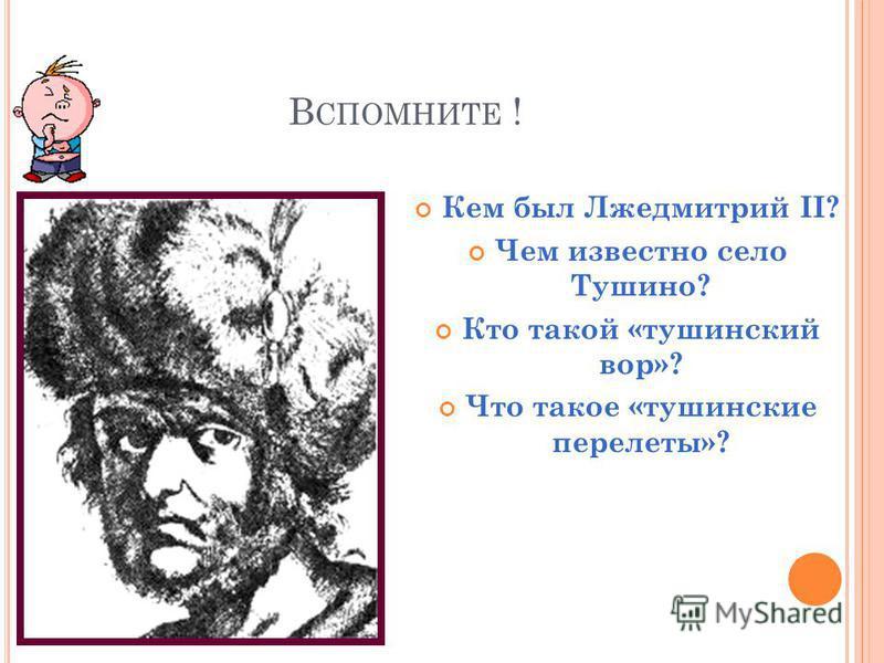 В СПОМНИТЕ ! Кем был Лжедмитрий II? Чем известно село Тушино? Кто такой «тушинский вор»? Что такое «тушинские перелеты»?