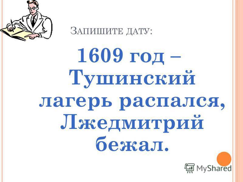 З АПИШИТЕ ДАТУ : 1609 год – Тушинский лагерь распался, Лжедмитрий бежал.