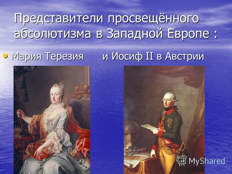 Представители просвещённого абсолютизма в Западной Европе : Мария Терезия и Иосиф II в Австрии Мария Терезия и Иосиф II в Австрии