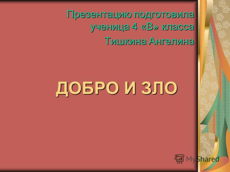 ДОБРО И ЗЛО Презентацию подготовила ученица 4 «В» класса Тишкина Ангелина