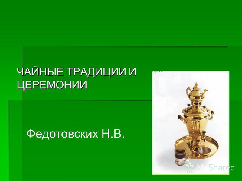 ЧАЙНЫЕ ТРАДИЦИИ И ЦЕРЕМОНИИ Федотовских Н.В.